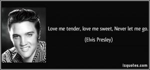 Love me tender, love me sweet, Never let me go. - Elvis Presley