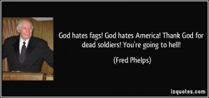 ... ! Thank God for dead soldiers! You're going to hell! - Fred Phelps
