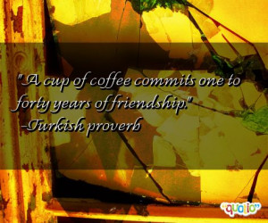 ... coffee commits one to forty years of friendship.' as well as some of