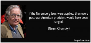 ... post-war American president would have been hanged. - Noam Chomsky