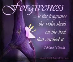 ... fragrance the violet sheds on the heel that crushed it. ~ Mark Twain