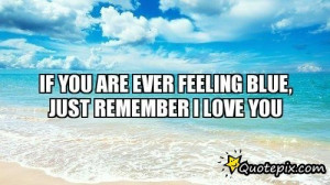 IF YOU ARE EVER FEELING BLUE, JUST REMEMBER I LOVE YOU