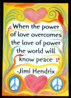 ... love overcomes the love of power the world will know peace - jimi