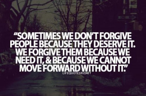 Sometimes we dont forgive people because they deserve it we forgive ...