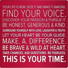 Seize it and make it amazing. Find your voice. Discover your passion ...