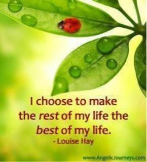 choose to make the rest of my life the best of my life . Louise Hay ...