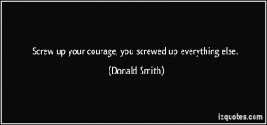 Screw up your courage, you screwed up everything else. - Donald Smith