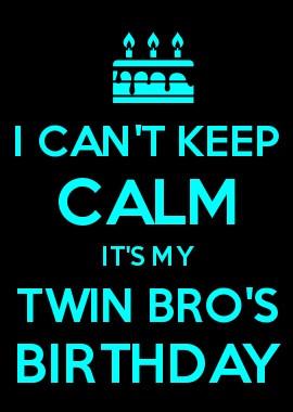 CAN\T KEEP CALM IT\S MY TWIN BRO\S BIRTHDAY