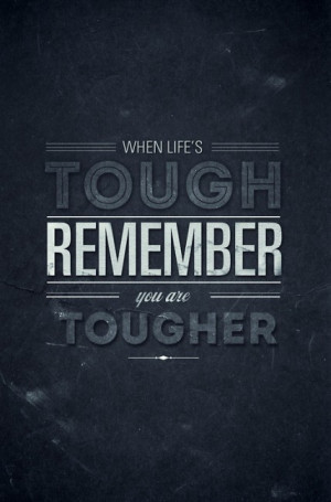 When life's tough, remember, you are tougher.