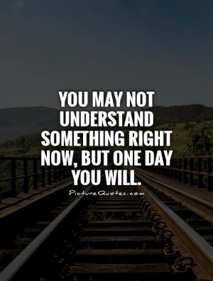 You may not understand something right now, but one day you will ...
