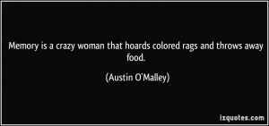 Memory is a crazy woman that hoards colored rags and throws away food ...
