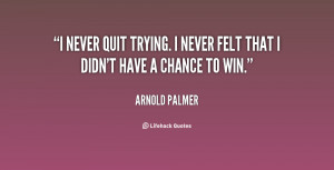 never quit trying. I never felt that I didn't have a chance to win ...