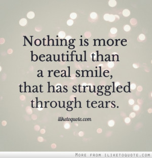 ... is more beautiful than a real smile, that has struggled through tears