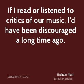 Graham Nash - If I read or listened to critics of our music, I'd have ...