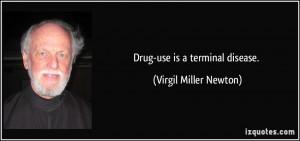 Drug-use is a terminal disease. - Virgil Miller Newton