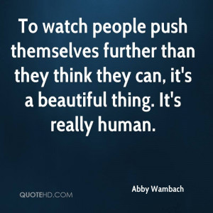 To watch people push themselves further than they think they can, it's ...