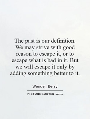 The past is our definition. We may strive with good reason to escape ...