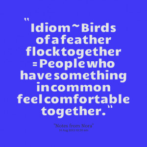 Quotes Picture: idiom ~ birds of a feather flock together = people who ...