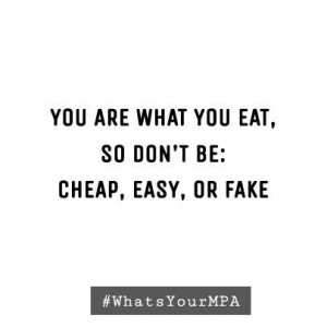 Your are what you eat, so don't be cheap, easy, or fake. # ...