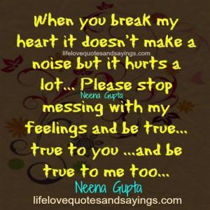 When you break my heart it doesn't make a noise but it hurts a lot ...