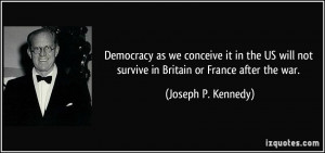 ... not survive in Britain or France after the war. - Joseph P. Kennedy