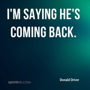 Donald Driver - I'm saying he's coming back.
