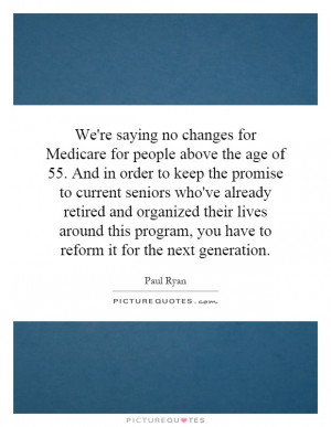 We're saying no changes for Medicare for people above the age of 55 ...