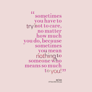 ... sometimes you mean nothing to someone who means so much to you
