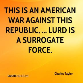 This is an American war against this republic, ... LURD is a surrogate ...