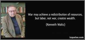 War may achieve a redistribution of resources, but labor, not war ...