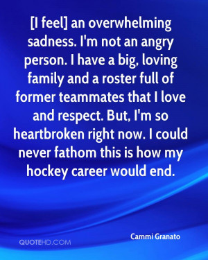 feel] an overwhelming sadness. I'm not an angry person. I have a ...
