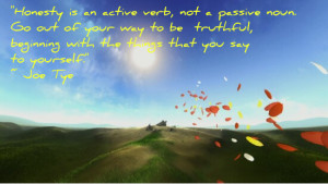 Honesty is an active verb, not a passive noun. Go out of your way to ...