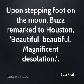 Buzz Aldrin - Upon stepping foot on the moon, Buzz remarked to Houston ...