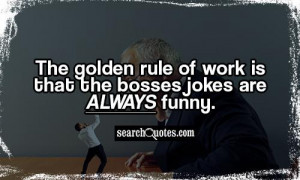 The golden rule of work is that the bosses jokes are ALWAYS funny.