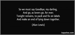 So we must say Goodbye, my darling, And go, as lovers go, for ever ...
