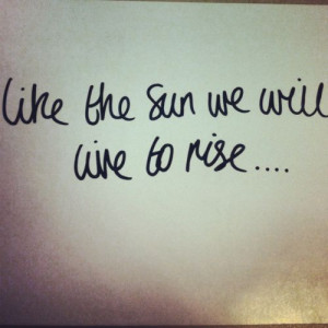like the sun we will live to rise...