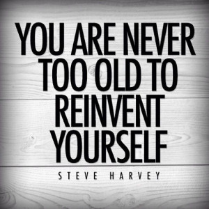 You are never too old to reinvent yourself.