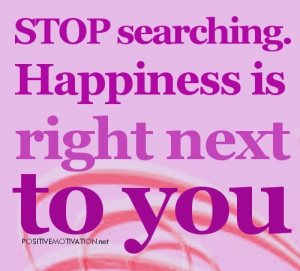 Happiness Quotes-stop searching – Inspirational Quotes about Life