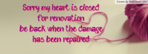 Sorry, my heart is closed for renovation...be back when the damage has ...