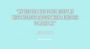 My best idea was to not accept my wife's negative reaction when I ...