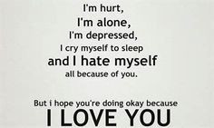 Hurt, alone, crying my self to sleep, and depressed. But I don't hate ...