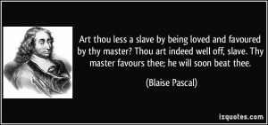 Art thou less a slave by being loved and favoured by thy master? Thou ...