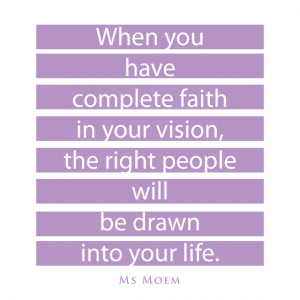When you have complete faith in your vision, the right people will be ...