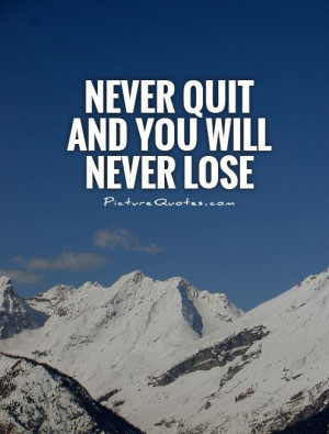 Never quit and you will never lose Picture Quote #1