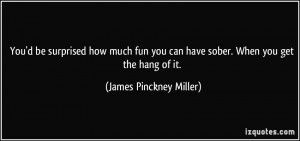 You'd be surprised how much fun you can have sober. When you get the ...