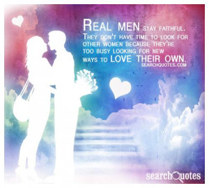 Real men stay faithful. They don't have time to look for other women ...