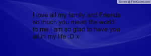 love all my family and Friends so much you mean the world to me i am ...