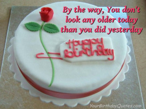 By the way, You don't look any older today than you did yesterday.