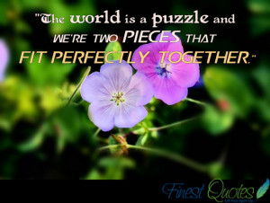 The world is a puzzle and we're two pieces that fit perfectly ...