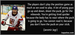 The players don't play the position game as much as we used to play. A ...
